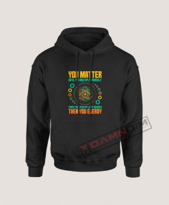 Hoodies You Matter Unless You Multiply Then You Energy