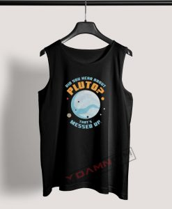 Tank Top Did you hear about Pluto