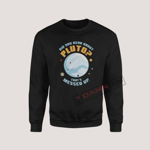 Sweatshirts Did you hear about Pluto
