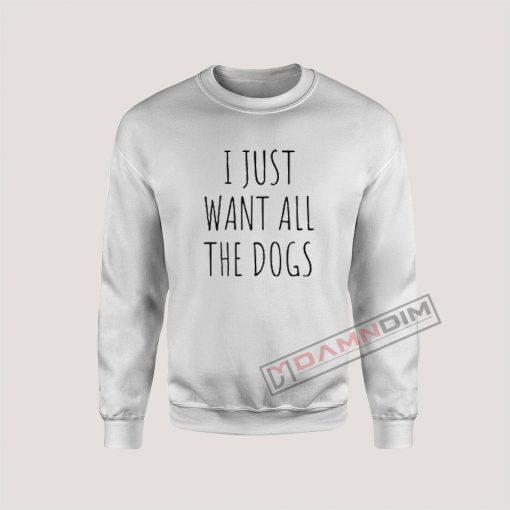 I just want all the dogs Sweatshirt
