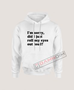 I'm Sorry Did I Just Roll My Eyes Out Loud Hoodie