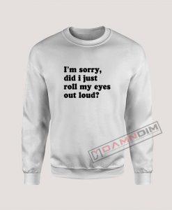 I'm Sorry Did I Just Roll My Eyes Out Loud Sweatshirt