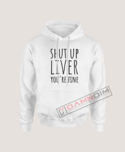 Shut Up Liver You're Fine Hoodie