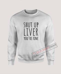 Shut Up Liver You're Fine Sweatshirt