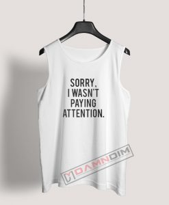 Sorry I Wasn't Paying Attention Tank Top