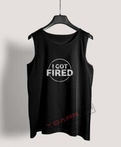 I Got Fired Tank Top