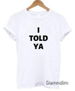 I Told Ya Shirt