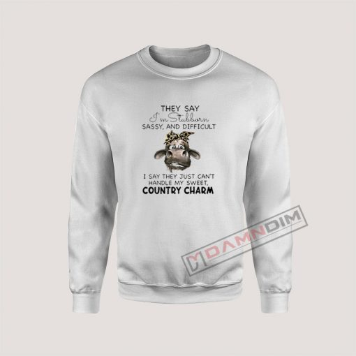 Cow They Say I'm Stubborn Sassy And Difficult Sweatshirt