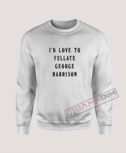 I'd Love To Fellate George Harrison Sweatshirt