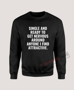 Single And Ready To Get Nervous Around Anyone I Find Attractive Sweatshirt