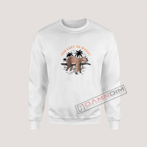 Too Lazy To Worry Cute Sloth Quotes Sweatshirt