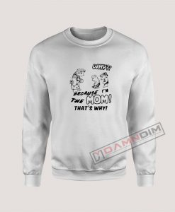 Why Because I'm The Mom Sweatshirt