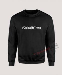Disloyal to Trump Sweatshirt For Unisex