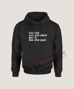 Don't Let Ya lil President Hoodie For Women's Or Men's