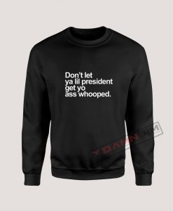 Don't Let Ya lil President Sweatshirt For Unisex