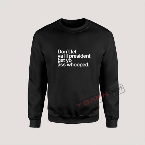 Don't Let Ya lil President Sweatshirt For Unisex