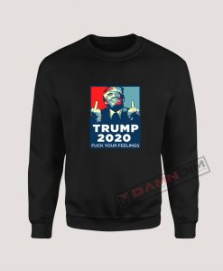 Funny Trump 2020 FUCK Your Feelings Sweatshirt